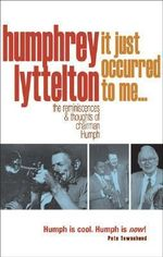 It Just Occurred to Me... : The Reminiscences and Thoughts of Chairman Humph - Humphrey Lyttelton