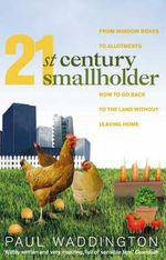 21st-century Smallholder : From Window Boxes to Allotments - How to Go Back to the Land without Leaving Home - Paul Waddington