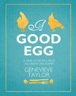A Good Egg : A Year of Recipes from an Urban Hen-Keeper - Genevieve Taylor