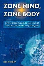 Zone Mind, Zone Body : How to Break Through to New Levels of Fitness and Performance - by Doing Less! - Roy Palmer