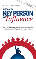 Become a Key Person of Influence (US Edition) : The 5 Step Sequence to Becoming One of the Most Highly Valued and Highly Paid People in Your Industry - Daniel Priestley