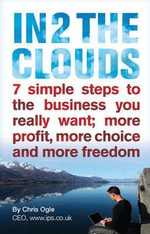 In 2 the Clouds : 7 Simple Steps to the Business You Really Want; More Profit, More Choice and More Freedom - Chris Ogle
