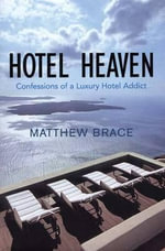 Hotel Heaven : Confessions of a Luxury Hotel Addict - Matthew Brace