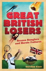 Great British Losers : Brazen Bunglers and Heroic Failures - Gordon Kerr