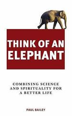 Think of an Elephant : Combining Science and Spirituality for a Better Life - Paul Bailey