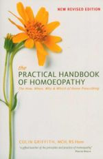 The Practical Handbook of Homoeopathy  : The How, When, Why and Which of Home Prescribing - Colin Griffith