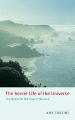 The Secret Life of the Universe : The Quest for the Soul of Science - Amy Corzine