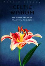 Celtic Wisdom: The Poetry and Prose of a Mystic Tradition : Sacred Wisdom