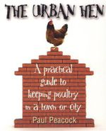 The Urban Hen : A Practical Guide to Keeping Poultry in a Town or City - Paul Peacock