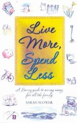 Live More, Spend Less : A Savvy Guide to Saving Money for All the Family - Sarah Flower