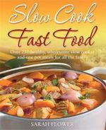 Slow Cook, Fast Food : Over 250 Healthy, Wholesome Slow Cooker and One Pot Meals for All the Family - Sarah Flower