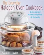 The Everyday Halogen Oven Cookbook : Quick, Easy and Nutritious Recipes for All the Family - Sarah Flower