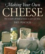 Making Your Own Cheese : How to Make All Kinds of Cheeses in Your Own Home - Paul Peacock