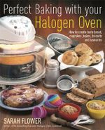 Perfect Baking with Your Halogen Oven : How to Create Tasty Bread, Cupcakes, Bakes, Biscuits and Savouries - Sarah Flower