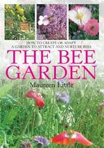 The Bee Garden : How to Create or Adapt a Garden to Attract and Nurture Bees - Maureen Little