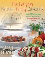 The Everyday Halogen Family Cookbook : Another 200 Delicious Meals and Treats from the Author of the Everyday Halogen Oven Cookbook - Sarah Flower