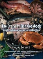 The Everyday Fish Cookbook : Simple, Delicious Recipes for Cooking Fish - Trish Davies