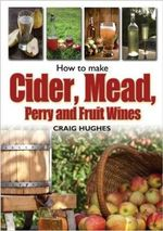 How to Make Cider, Mead, Perry and Fruit Wines : Recipes and how to make them - Craig Hughes
