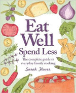 Eat Well, Spend Less : The Complete Guide to Everyday Family Cooking - Sarah Flower