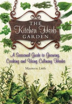 The Kitchen Herb Garden : A Seasonal Guide to Growing, Cooking and Using Culinary Herbs - Maureen Little