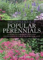 The Little Book of Popular Perennials : A Guide to the Selection and Cultivation of Your Favourite Plants - Maureen Little