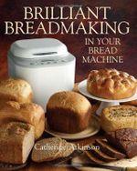 Brilliant Breadmaking in Your Bread Machine - Catherine Atkinson