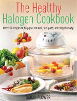 The Healthy Halogen Cookbook : Over 150 Recipes to Help You Eat Well, Feel Good - and Stay That Way - Sarah Flower