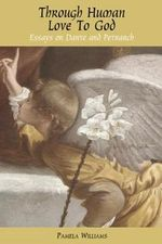 Through Human Love to God : Essays on Dante and Petrarch - Pamela Williams