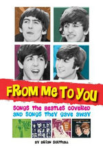 From Me to You : Songs the Beatles Covered and Songs They Gave Away - Brian Southall