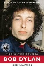 The Dead Straight Guide to Bob Dylan : Dead Straight Guides   - Nigel Williamson