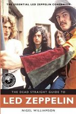 The Dead Straight Guide to Led Zeppelin - Nigel Williamson