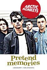 Arctic Monkeys: Pretend Memories : A Biography - Rob Jovanovic
