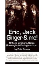 Eric, Jack, Ginger and Me : Oh! and Ginsberg, Corso, Burroughs & Ferlinghetti Too... - Pete Brown