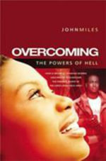 Overcoming the Powers of Hell : How a Movement of Prayer and Faith Defeated the 'Lord's Resistance Army' in Uganda - John Miles