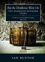 But the Distilleries Went on : The Morrison Bowmore Story - Ian Buxton