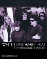 White Light/ White Heat : The Velvet Underground Day by Day - Richie Unterberger