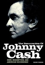 The Resurrection of Johnny Cash : Hurt, Redemption and American Recordings - Graeme Thomson