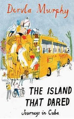 The Island That Dared : Journeys in Cuba - Dervla Murphy