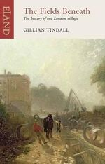 The Fields Beneath : The History of One London Village : An Eland Historical Travel Narrative - Gillian Tindall