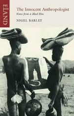 The Innocent Anthropologist : Notes from a Mud Hut : An Eland Historical Travel Narrative - Nigel Barley