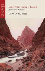 Where the Indus is Young : A Winter in Baltistan : An Eland Historical Travel Narrative - Dervla Murphy