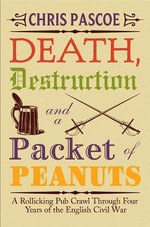 Death Destruction and a Packet of Peanuts : A Rollicking Pub Crawl Through Four Years of the English Civil War - Chris Pascoe
