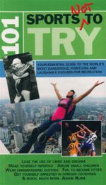 101 Sports Not to Try : Your Essential Guide to the World's Most Dangerous, Pointless and Laughable Excuses for Recreation - Adam Russ