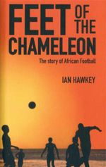 Feet of the Chameleon : The Story of Football in Africa - Ian Hawkey