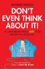 Don't Even Think about It! : 101 Dangerous Things NOT to Do Before You Grow Old - Richard Wilson