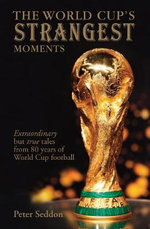 The World Cup's Strangest Moments : Extraordinary But True Tales From 80 Years Of World Cup Football - Peter Seddon