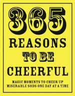 365 Reasons to be Cheerful : Magical Moments to Cheer Up Miserable Sods ... One Day at a Time - Richard Happer