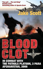Blood Clot : In Combat with the Patrols Platoon, 3 Para, Afghanistan 2006 - Jake Scott