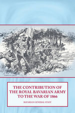 The Contribution of the Royal Bavarian Army to the War of 1866 - Bavarian General Staff
