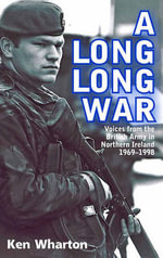 A Long Long War : Voices from the British Army in Northern Ireland 1969-98 - Ken Wharton